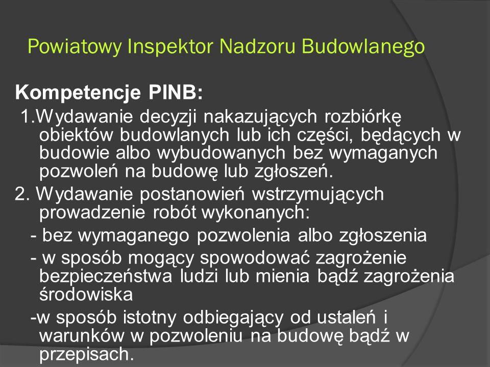 Powiatowy Inspektor Nadzoru Budowlanego Kompetencje PINB: 1.Wydawanie decyzji nakazujących rozbiórkę obiektów budowlanych lub ich części, będących w budowie albo wybudowanych bez wymaganych pozwoleń na budowę lub zgłoszeń.