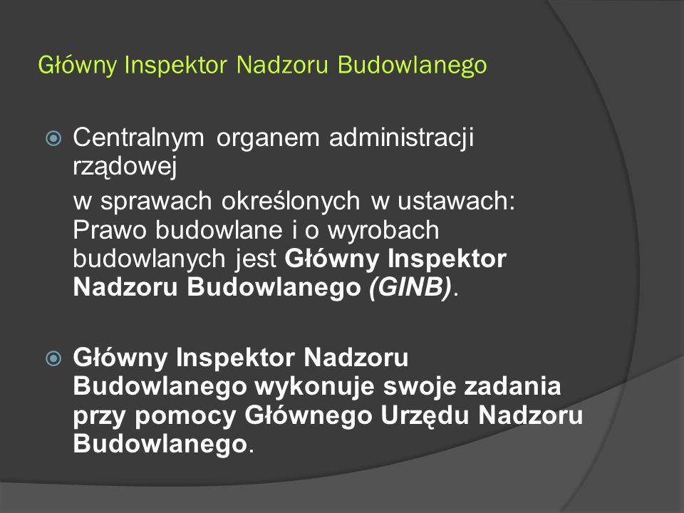 Główny Inspektor Nadzoru Budowlanego  Centralnym organem administracji rządowej w sprawach określonych w ustawach: Prawo budowlane i o wyrobach budowlanych jest Główny Inspektor Nadzoru Budowlanego (GINB).