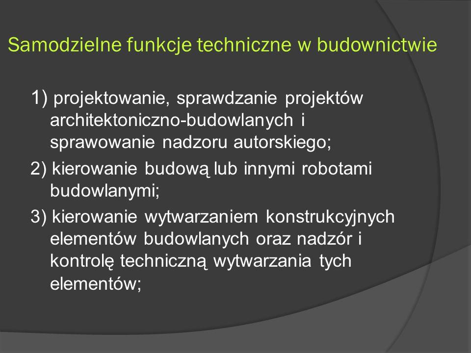 Samodzielne funkcje techniczne w budownictwie 1) projektowanie, sprawdzanie projektów architektoniczno-budowlanych i sprawowanie nadzoru autorskiego; 2) kierowanie budową lub innymi robotami budowlanymi; 3) kierowanie wytwarzaniem konstrukcyjnych elementów budowlanych oraz nadzór i kontrolę techniczną wytwarzania tych elementów;