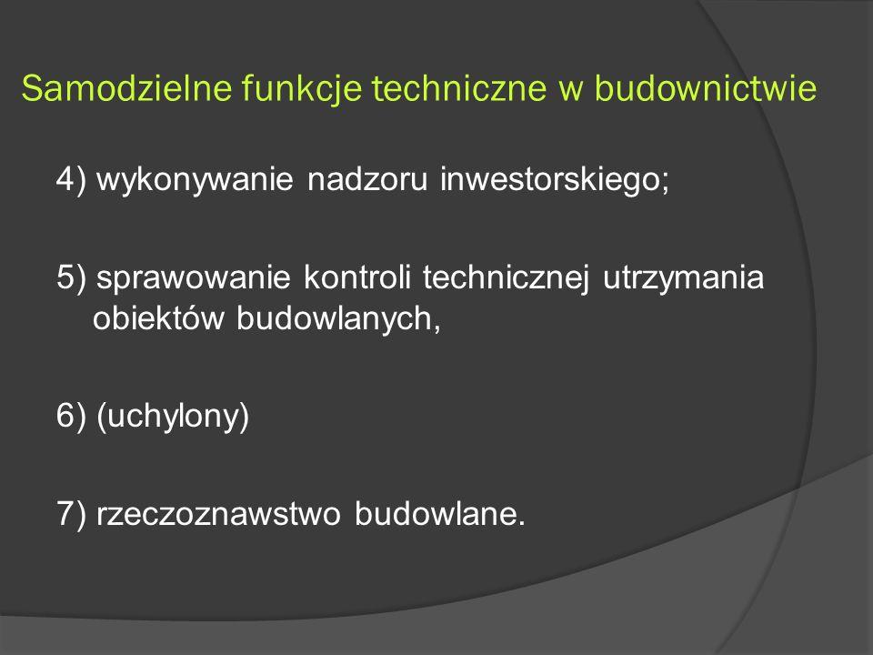 Samodzielne funkcje techniczne w budownictwie 4) wykonywanie nadzoru inwestorskiego; 5) sprawowanie kontroli technicznej utrzymania obiektów budowlanych, 6) (uchylony) 7) rzeczoznawstwo budowlane.