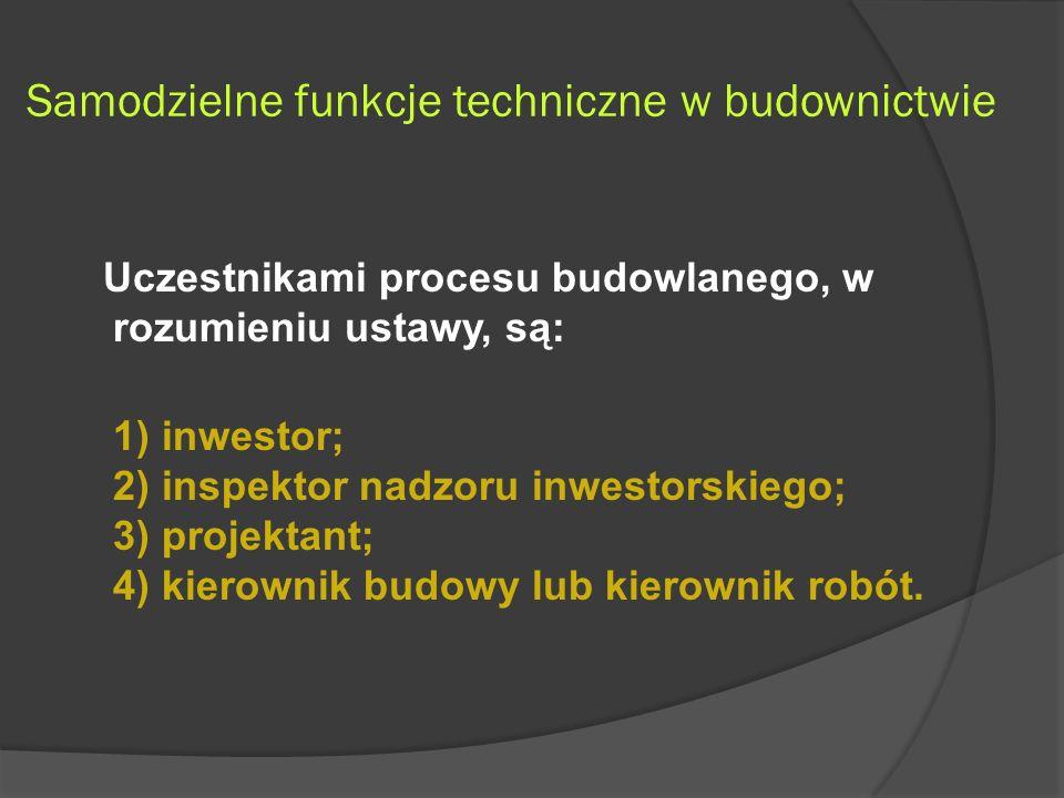 Samodzielne funkcje techniczne w budownictwie Uczestnikami procesu budowlanego, w rozumieniu ustawy, są: 1) inwestor; 2) inspektor nadzoru inwestorskiego; 3) projektant; 4) kierownik budowy lub kierownik robót.
