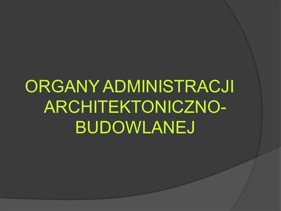 ORGANY ADMINISTRACJI ARCHITEKTONICZNO- BUDOWLANEJ