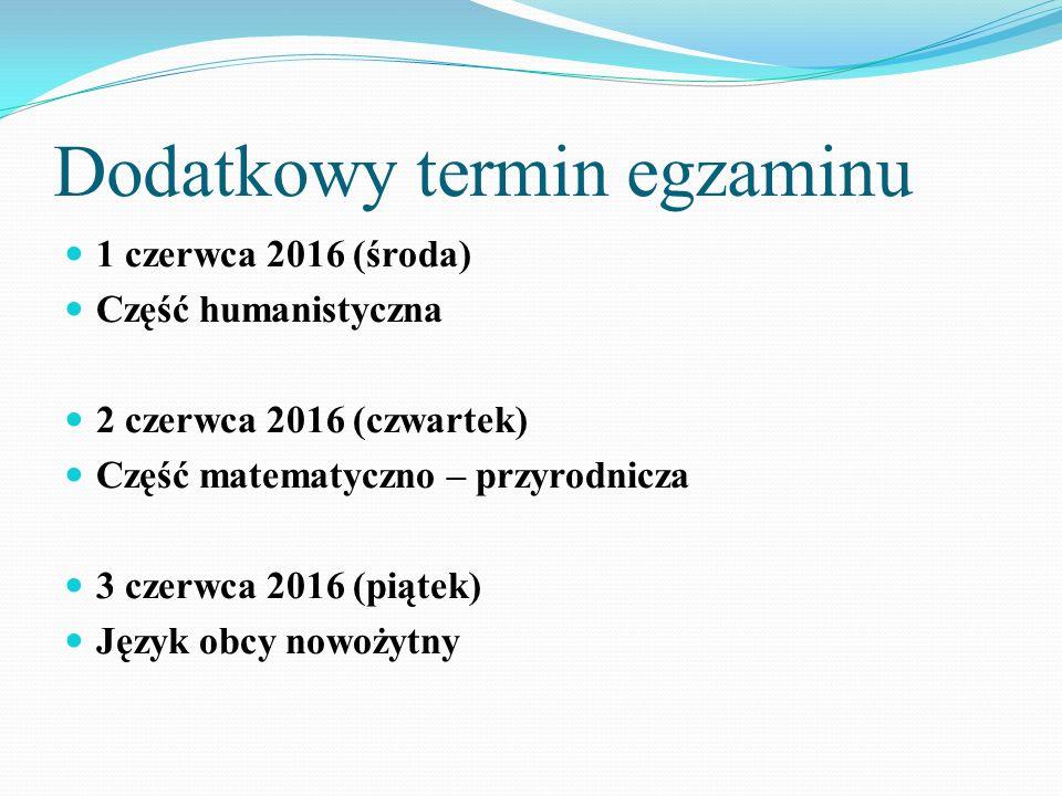 Dodatkowy termin egzaminu 1 czerwca 2016 (środa) Część humanistyczna 2 czerwca 2016 (czwartek) Część matematyczno – przyrodnicza 3 czerwca 2016 (piątek) Język obcy nowożytny