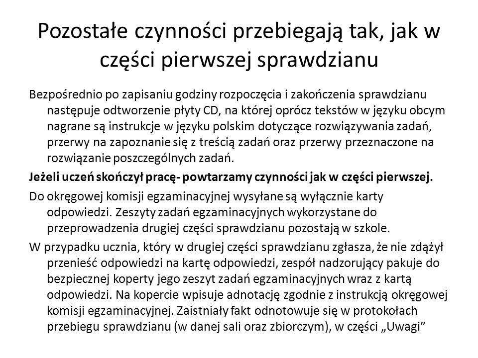 Pozostałe czynności przebiegają tak, jak w części pierwszej sprawdzianu Bezpośrednio po zapisaniu godziny rozpoczęcia i zakończenia sprawdzianu następuje odtworzenie płyty CD, na której oprócz tekstów w języku obcym nagrane są instrukcje w języku polskim dotyczące rozwiązywania zadań, przerwy na zapoznanie się z treścią zadań oraz przerwy przeznaczone na rozwiązanie poszczególnych zadań.
