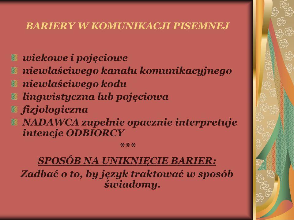 BARIERY W KOMUNIKACJI PISEMNEJ wiekowe i pojęciowe niewłaściwego kanału komunikacyjnego niewłaściwego kodu lingwistyczna lub pojęciowa fizjologiczna NADAWCA zupełnie opacznie interpretuje intencje ODBIORCY *** SPOSÓB NA UNIKNIĘCIE BARIER: Zadbać o to, by język traktować w sposób świadomy.