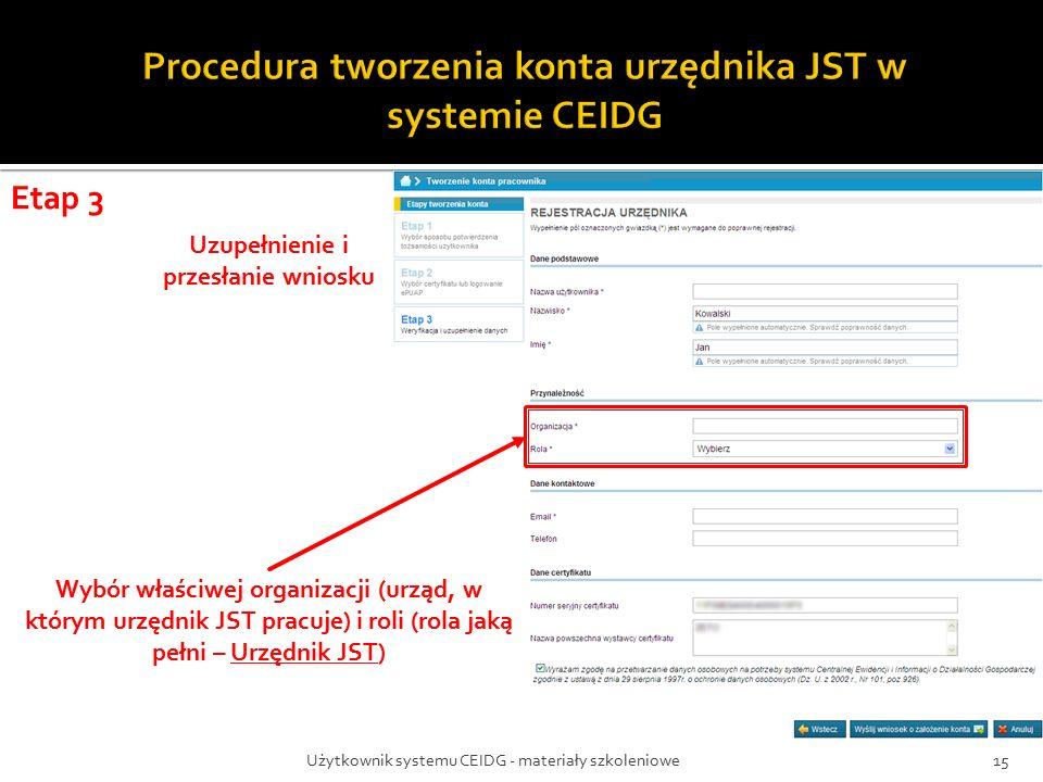 Użytkownik systemu CEIDG - materiały szkoleniowe15 Etap 3 Uzupełnienie i przesłanie wniosku Wybór właściwej organizacji (urząd, w którym urzędnik JST pracuje) i roli (rola jaką pełni – Urzędnik JST)