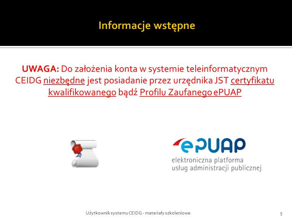Użytkownik systemu CEIDG - materiały szkoleniowe5 UWAGA: Do założenia konta w systemie teleinformatycznym CEIDG niezbędne jest posiadanie przez urzędnika JST certyfikatu kwalifikowanego bądź Profilu Zaufanego ePUAP