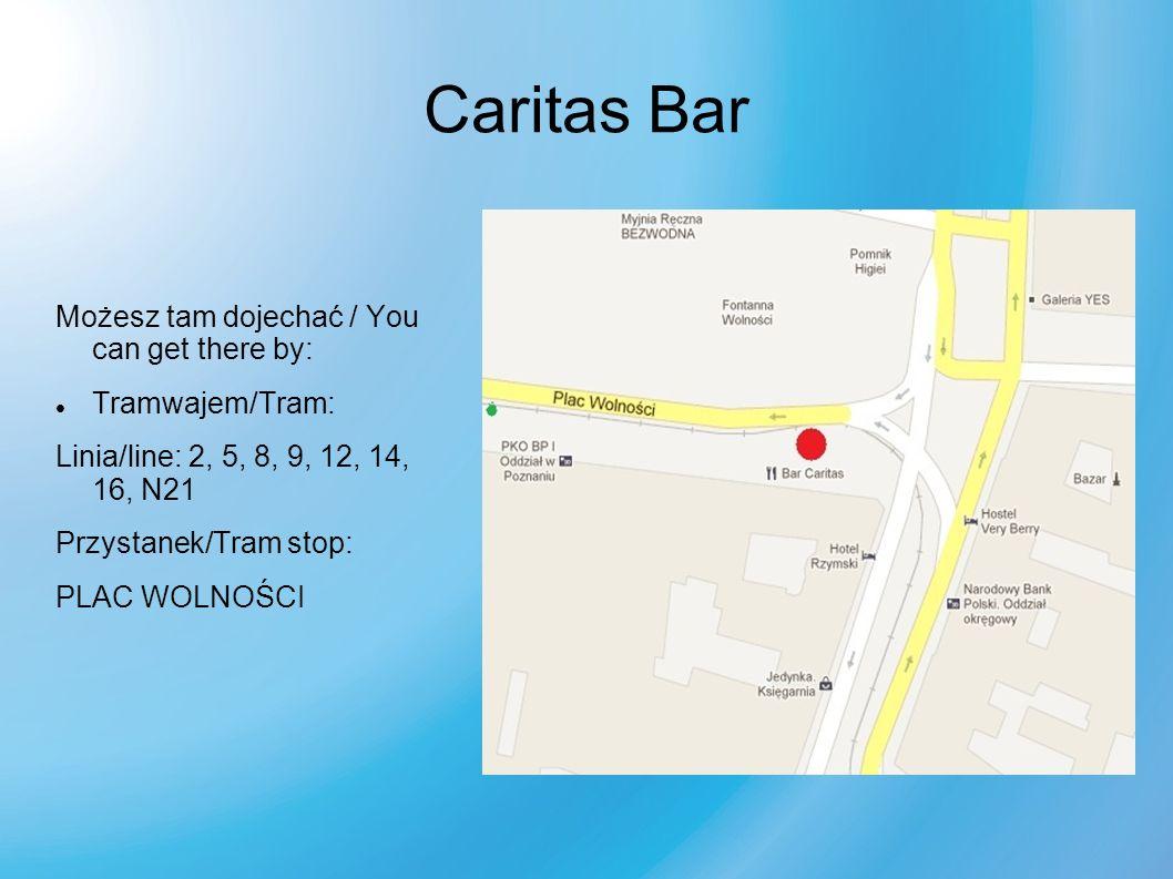 Caritas Bar Możesz tam dojechać / You can get there by: Tramwajem/Tram: Linia/line: 2, 5, 8, 9, 12, 14, 16, N21 Przystanek/Tram stop: PLAC WOLNOŚCI