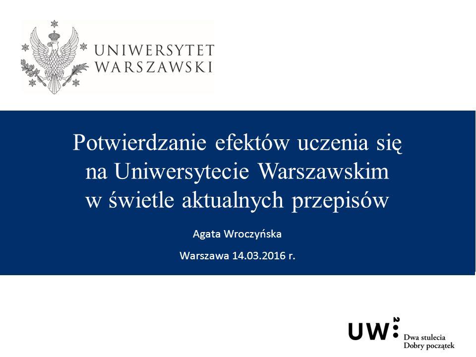 Potwierdzanie efektów uczenia się na Uniwersytecie Warszawskim w świetle aktualnych przepisów Agata Wroczyńska Warszawa 14.03.2016 r.