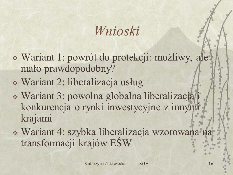 Katarzyna Żukrowska SGH16 Wnioski  Wariant 1: powrót do protekcji: możliwy, ale mało prawdopodobny?  Wariant 2: liberalizacja usług  Wariant 3: pow