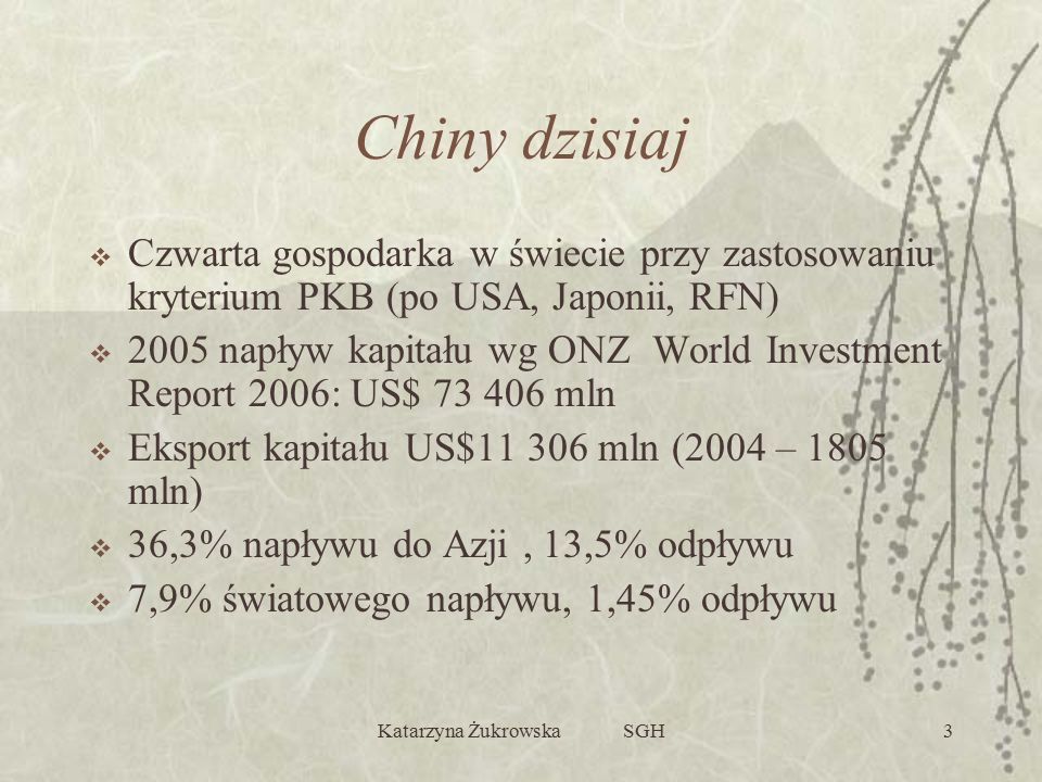 Katarzyna Żukrowska SGH3 Chiny dzisiaj  Czwarta gospodarka w świecie przy zastosowaniu kryterium PKB (po USA, Japonii, RFN)  2005 napływ kapitału wg ONZ World Investment Report 2006: US$ 73 406 mln  Eksport kapitału US$11 306 mln (2004 – 1805 mln)  36,3% napływu do Azji, 13,5% odpływu  7,9% światowego napływu, 1,45% odpływu