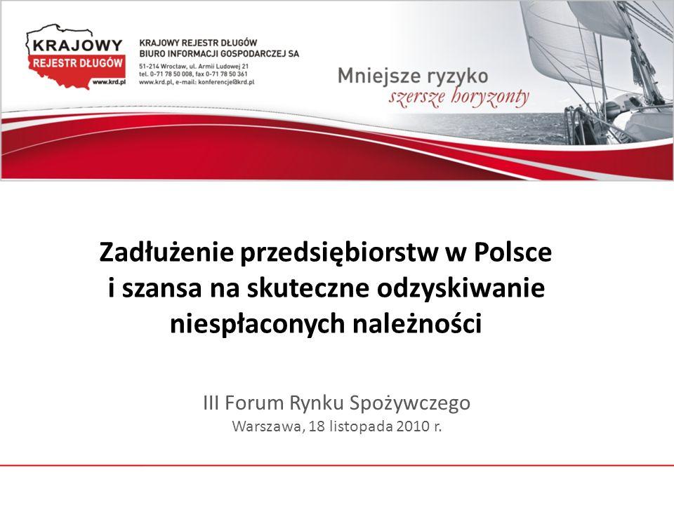 Zadłużenie przedsiębiorstw w Polsce i szansa na skuteczne odzyskiwanie niespłaconych należności III Forum Rynku Spożywczego Warszawa, 18 listopada 2010 r.