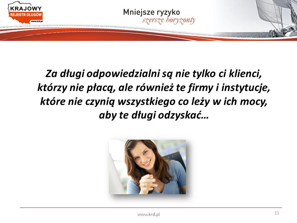 Za długi odpowiedzialni są nie tylko ci klienci, którzy nie płacą, ale również te firmy i instytucje, które nie czynią wszystkiego co leży w ich mocy, aby te długi odzyskać… www.krd.pl 11