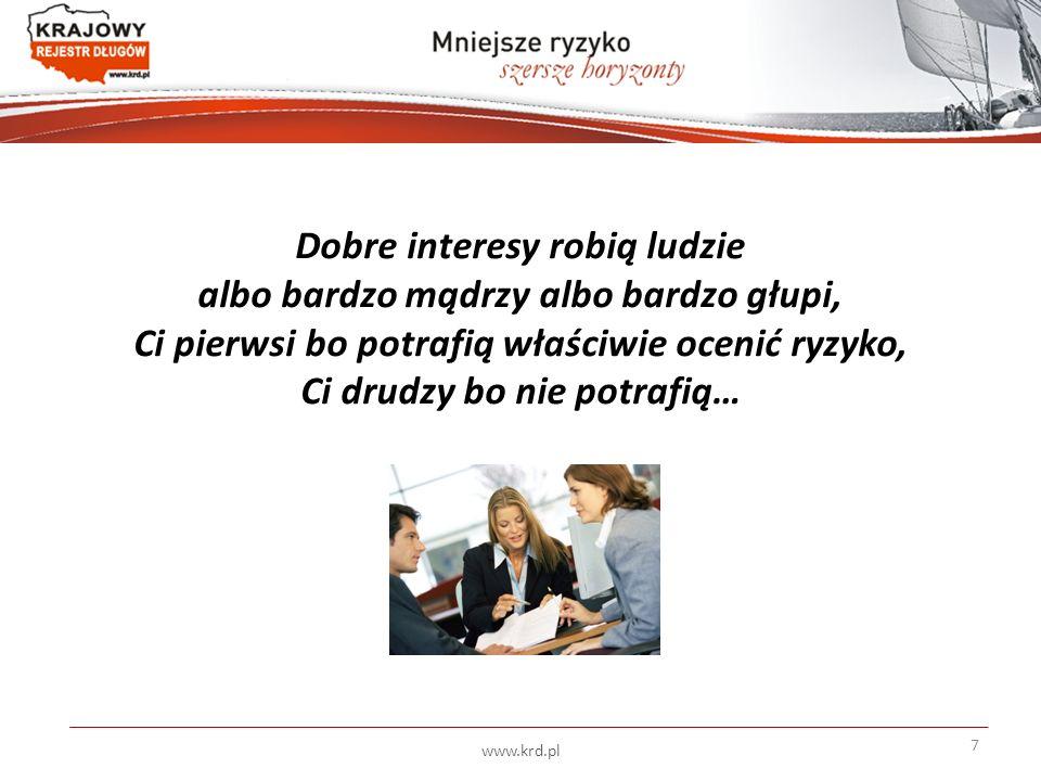 Dobre interesy robią ludzie albo bardzo mądrzy albo bardzo głupi, Ci pierwsi bo potrafią właściwie ocenić ryzyko, Ci drudzy bo nie potrafią… 7 www.krd.pl