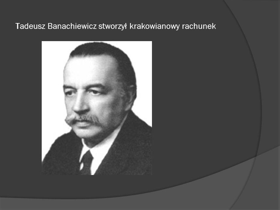 Tadeusz Banachiewicz stworzył krakowianowy rachunek