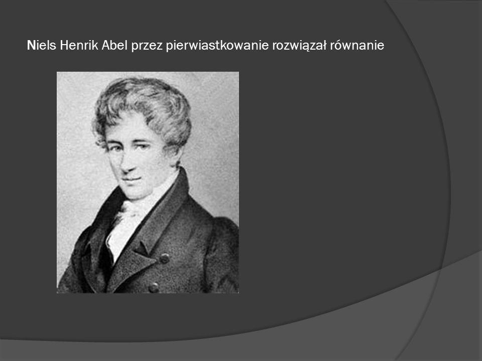 Niels Henrik Abel przez pierwiastkowanie rozwiązał równanie