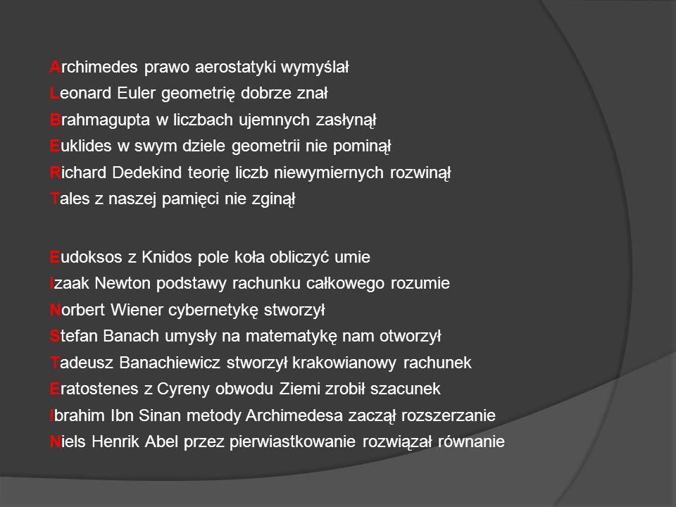 Archimedes prawo aerostatyki wymyślał Leonard Euler geometrię dobrze znał Brahmagupta w liczbach ujemnych zasłynął Euklides w swym dziele geometrii nie pominął Richard Dedekind teorię liczb niewymiernych rozwinął Tales z naszej pamięci nie zginął Eudoksos z Knidos pole koła obliczyć umie Izaak Newton podstawy rachunku całkowego rozumie Norbert Wiener cybernetykę stworzył Stefan Banach umysły na matematykę nam otworzył Tadeusz Banachiewicz stworzył krakowianowy rachunek Eratostenes z Cyreny obwodu Ziemi zrobił szacunek Ibrahim Ibn Sinan metody Archimedesa zaczął rozszerzanie Niels Henrik Abel przez pierwiastkowanie rozwiązał równanie