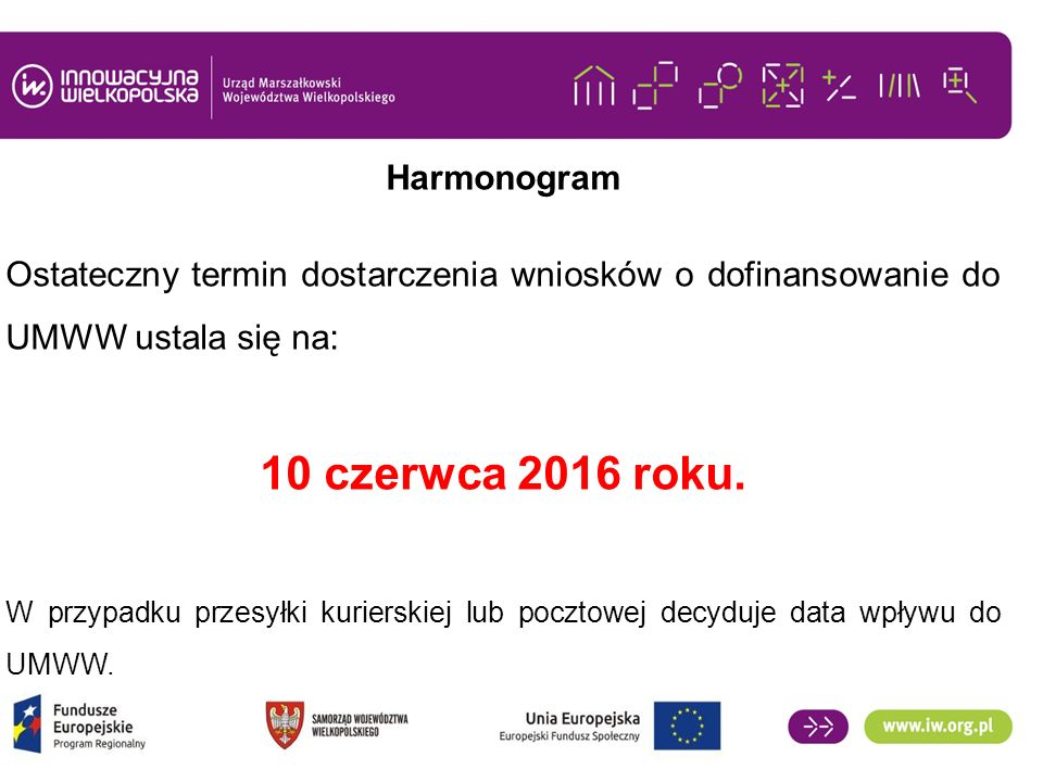 Harmonogram Ostateczny termin dostarczenia wniosków o dofinansowanie do UMWW ustala się na: 10 czerwca 2016 roku. W przypadku przesyłki kurierskiej lu