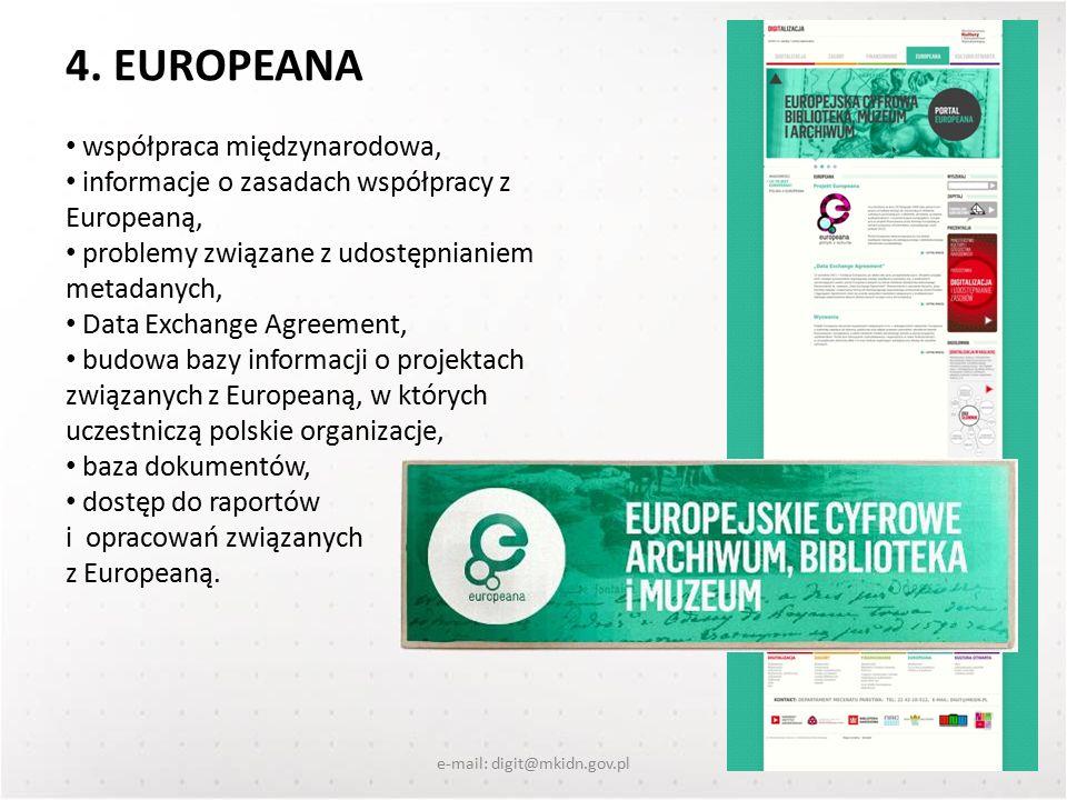 e-mail: digit@mkidn.gov.pl współpraca międzynarodowa, informacje o zasadach współpracy z Europeaną, problemy związane z udostępnianiem metadanych, Data Exchange Agreement, budowa bazy informacji o projektach związanych z Europeaną, w których uczestniczą polskie organizacje, baza dokumentów, dostęp do raportów i opracowań związanych z Europeaną.