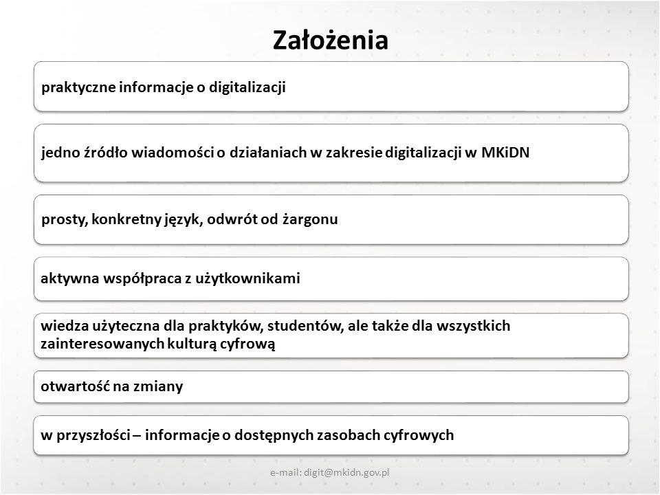 Założenia praktyczne informacje o digitalizacji jedno źródło wiadomości o działaniach w zakresie digitalizacji w MKiDN prosty, konkretny język, odwrót od żargonu aktywna współpraca z użytkownikami wiedza użyteczna dla praktyków, studentów, ale także dla wszystkich zainteresowanych kulturą cyfrową otwartość na zmiany w przyszłości – informacje o dostępnych zasobach cyfrowych e-mail: digit@mkidn.gov.pl