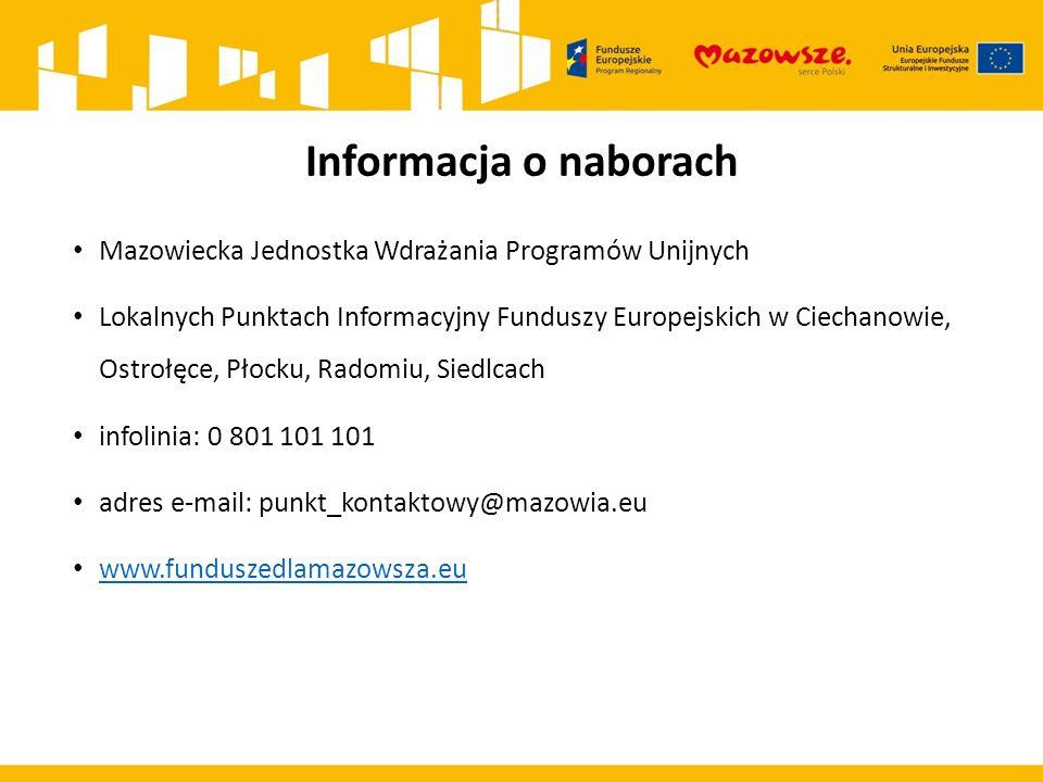 Informacja o naborach Mazowiecka Jednostka Wdrażania Programów Unijnych Lokalnych Punktach Informacyjny Funduszy Europejskich w Ciechanowie, Ostrołęce, Płocku, Radomiu, Siedlcach infolinia: 0 801 101 101 adres e-mail: punkt_kontaktowy@mazowia.eu www.funduszedlamazowsza.eu