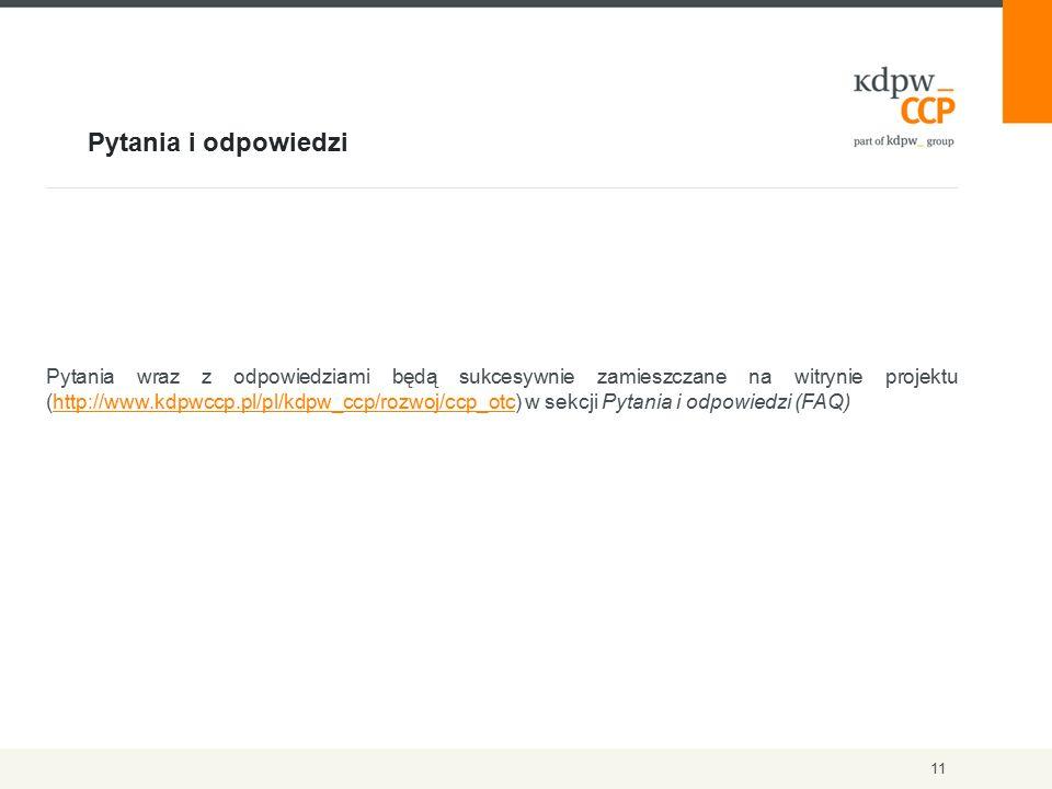 Pytania i odpowiedzi 11 Pytania wraz z odpowiedziami będą sukcesywnie zamieszczane na witrynie projektu (http://www.kdpwccp.pl/pl/kdpw_ccp/rozwoj/ccp_otc) w sekcji Pytania i odpowiedzi (FAQ)http://www.kdpwccp.pl/pl/kdpw_ccp/rozwoj/ccp_otc