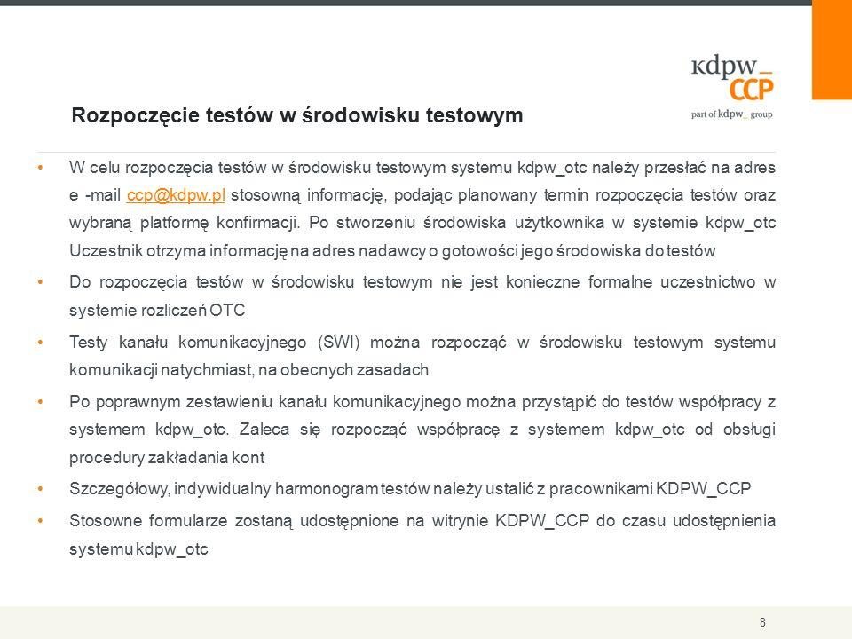 Rozpoczęcie testów w środowisku testowym 8 W celu rozpoczęcia testów w środowisku testowym systemu kdpw_otc należy przesłać na adres e -mail ccp@kdpw.pl stosowną informację, podając planowany termin rozpoczęcia testów oraz wybraną platformę konfirmacji.
