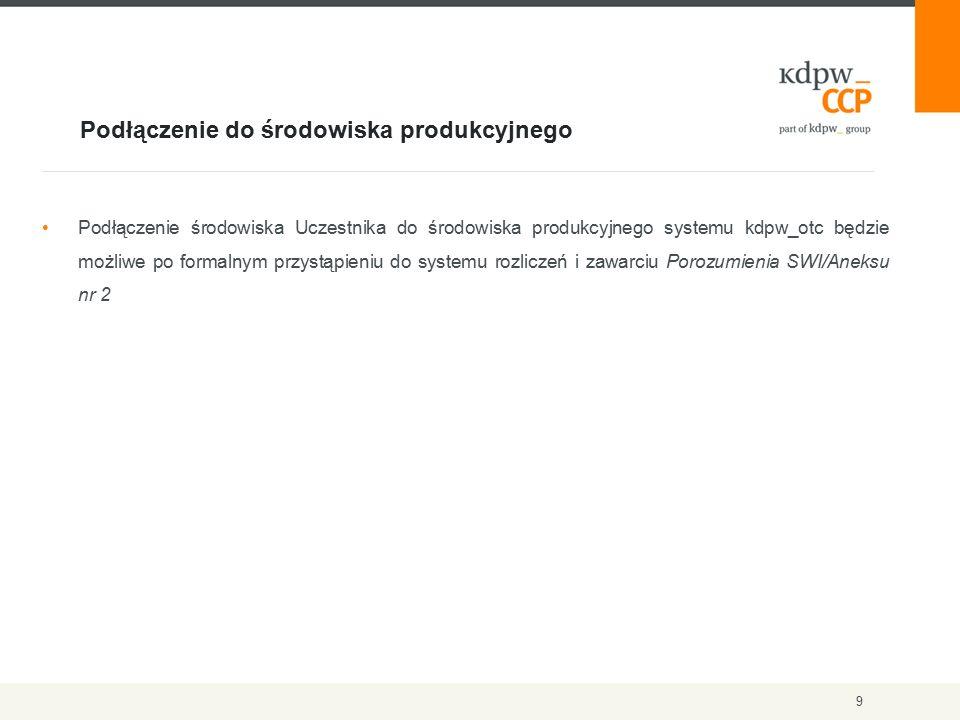 Podłączenie do środowiska produkcyjnego 9 Podłączenie środowiska Uczestnika do środowiska produkcyjnego systemu kdpw_otc będzie możliwe po formalnym przystąpieniu do systemu rozliczeń i zawarciu Porozumienia SWI/Aneksu nr 2