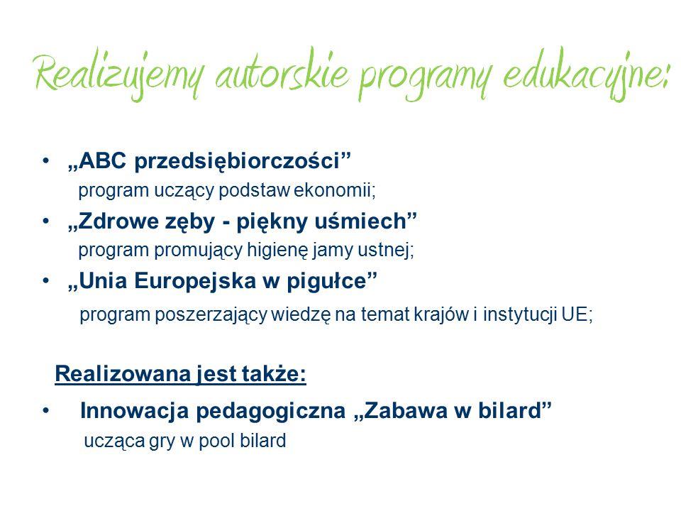 """""""ABC przedsiębiorczości program uczący podstaw ekonomii; """"Zdrowe zęby - piękny uśmiech program promujący higienę jamy ustnej; """"Unia Europejska w pigułce program poszerzający wiedzę na temat krajów i instytucji UE; Realizowana jest także: Innowacja pedagogiczna """"Zabawa w bilard ucząca gry w pool bilard"""