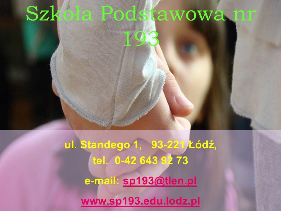 Szkoła Podstawowa nr 193 ul. Standego 1, 93-221 Łódź, tel. 0-42 643 92 73 e-mail: sp193@tlen.plsp193@tlen.pl www.sp193.edu.lodz.pl