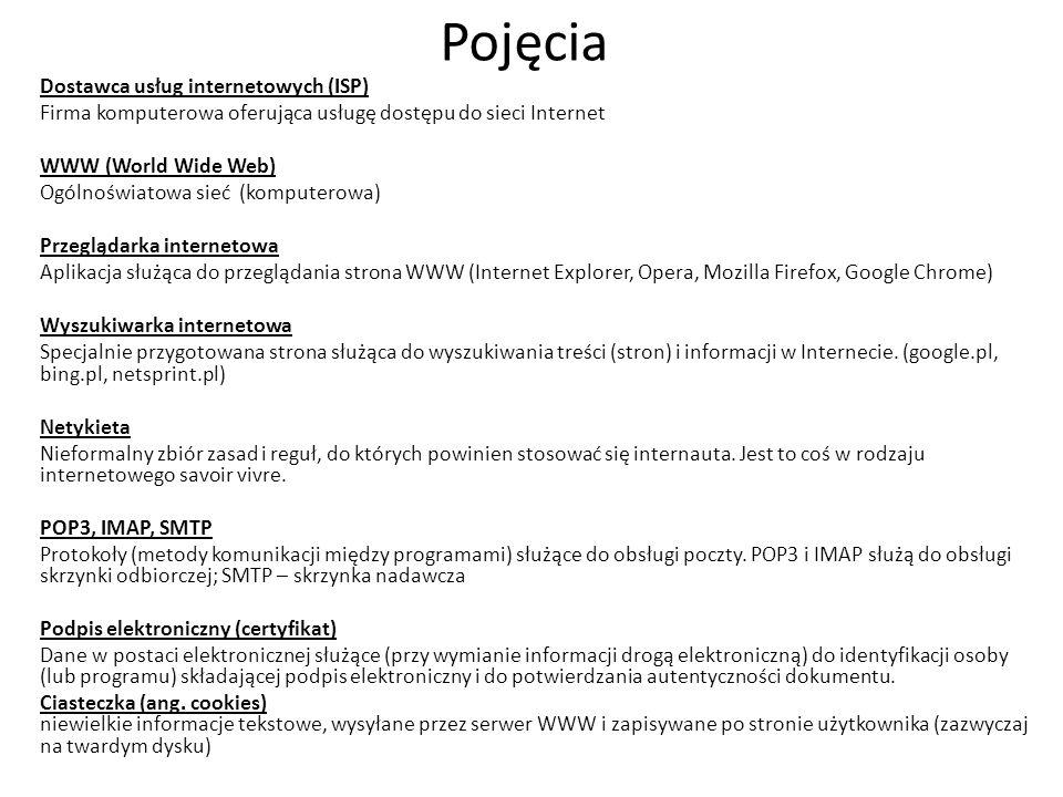 Pojęcia Dostawca usług internetowych (ISP) Firma komputerowa oferująca usługę dostępu do sieci Internet WWW (World Wide Web) Ogólnoświatowa sieć (komputerowa) Przeglądarka internetowa Aplikacja służąca do przeglądania strona WWW (Internet Explorer, Opera, Mozilla Firefox, Google Chrome) Wyszukiwarka internetowa Specjalnie przygotowana strona służąca do wyszukiwania treści (stron) i informacji w Internecie.