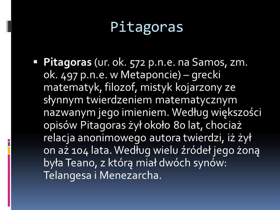 Pitagoras  Pitagoras (ur. ok. 572 p.n.e. na Samos, zm. ok. 497 p.n.e. w Metaponcie) – grecki matematyk, filozof, mistyk kojarzony ze słynnym twierdze