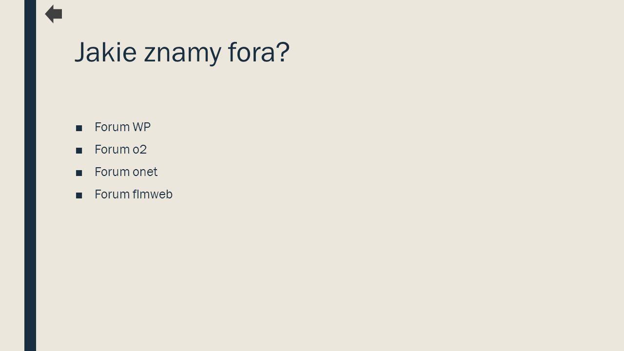 Jakie znamy fora? ■Forum WP ■Forum o2 ■Forum onet ■Forum flmweb