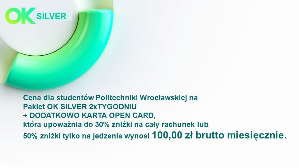 SILVER Cena dla studentów Politechniki Wrocławskiej na Pakiet OK SILVER 2xTYGODNIU + DODATKOWO KARTA OPEN CARD, która upoważnia do 30% zniżki na cały rachunek lub 50% zniżki tylko na jedzenie wynosi 100,00 zł brutto miesięcznie.