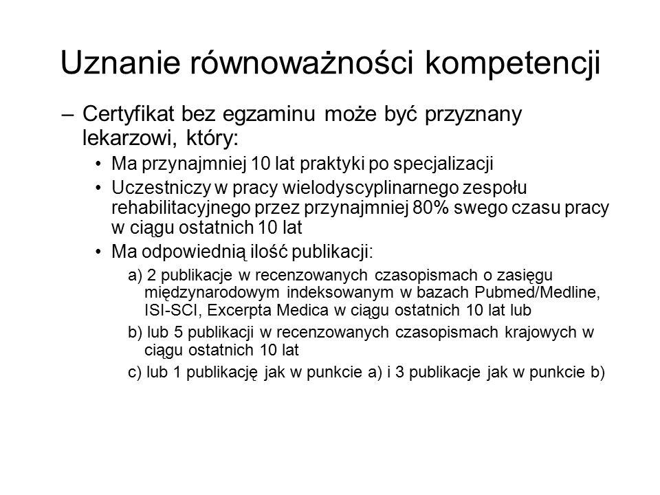 Uznanie równoważności kompetencji –Certyfikat bez egzaminu może być przyznany lekarzowi, który: Ma przynajmniej 10 lat praktyki po specjalizacji Uczestniczy w pracy wielodyscyplinarnego zespołu rehabilitacyjnego przez przynajmniej 80% swego czasu pracy w ciągu ostatnich 10 lat Ma odpowiednią ilość publikacji: a) 2 publikacje w recenzowanych czasopismach o zasięgu międzynarodowym indeksowanym w bazach Pubmed/Medline, ISI-SCI, Excerpta Medica w ciągu ostatnich 10 lat lub b) lub 5 publikacji w recenzowanych czasopismach krajowych w ciągu ostatnich 10 lat c) lub 1 publikację jak w punkcie a) i 3 publikacje jak w punkcie b)