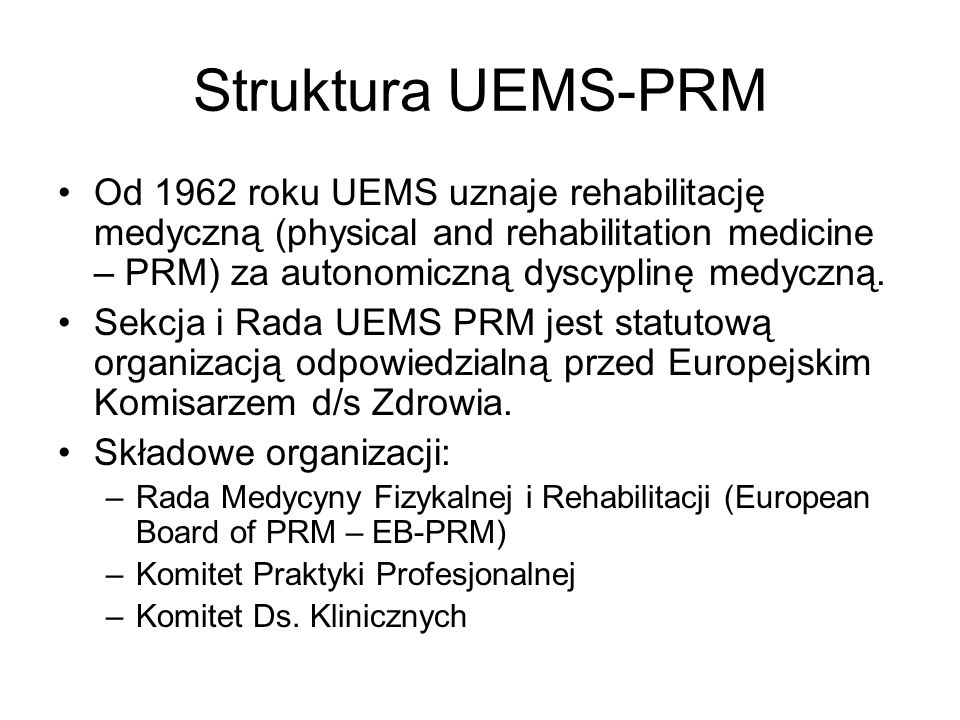 Struktura UEMS-PRM Od 1962 roku UEMS uznaje rehabilitację medyczną (physical and rehabilitation medicine – PRM) za autonomiczną dyscyplinę medyczną.