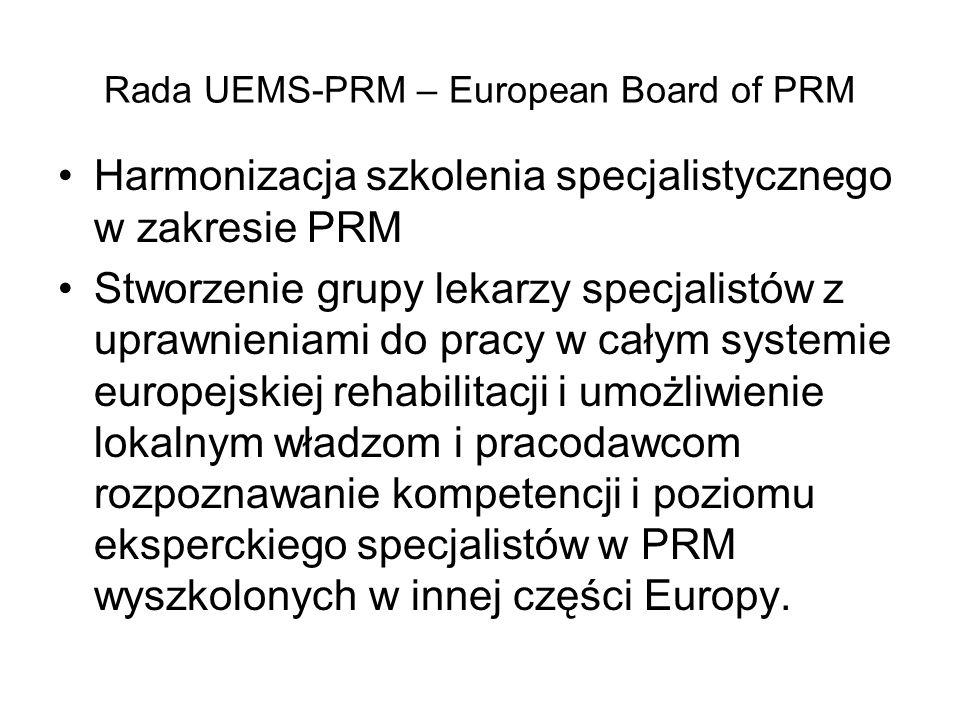 Rada UEMS-PRM – European Board of PRM Harmonizacja szkolenia specjalistycznego w zakresie PRM Stworzenie grupy lekarzy specjalistów z uprawnieniami do pracy w całym systemie europejskiej rehabilitacji i umożliwienie lokalnym władzom i pracodawcom rozpoznawanie kompetencji i poziomu eksperckiego specjalistów w PRM wyszkolonych w innej części Europy.