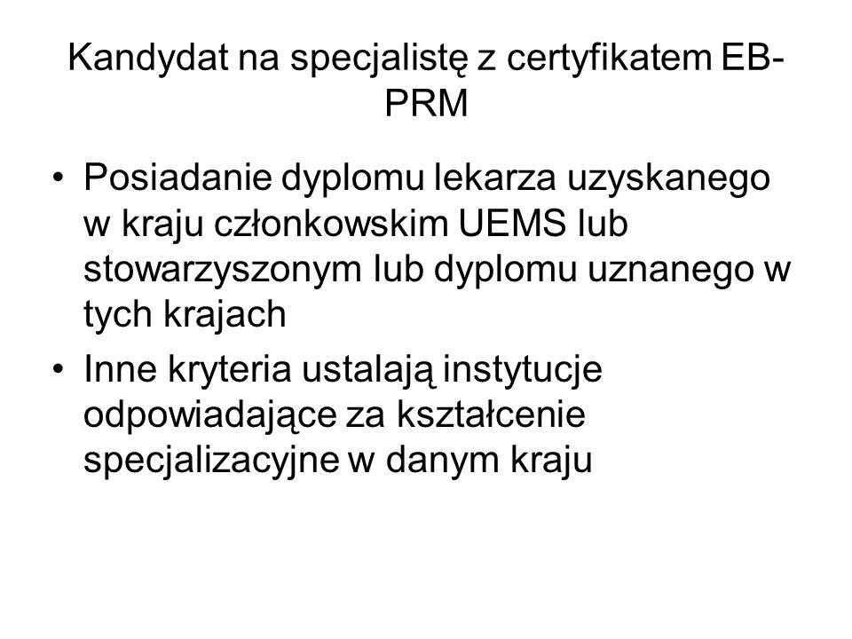 Kandydat na specjalistę z certyfikatem EB- PRM Posiadanie dyplomu lekarza uzyskanego w kraju członkowskim UEMS lub stowarzyszonym lub dyplomu uznanego w tych krajach Inne kryteria ustalają instytucje odpowiadające za kształcenie specjalizacyjne w danym kraju