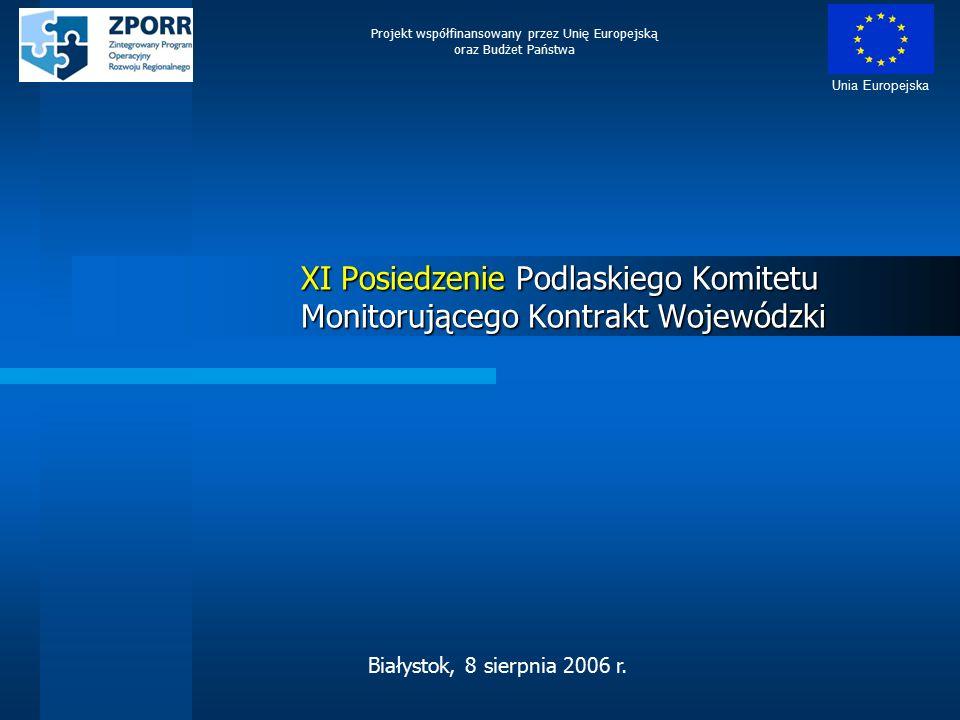XI Posiedzenie Podlaskiego Komitetu Monitorującego Kontrakt Wojewódzki Projekt współfinansowany przez Unię Europejską oraz Budżet Państwa Unia Europejska Białystok, 8 sierpnia 2006 r.