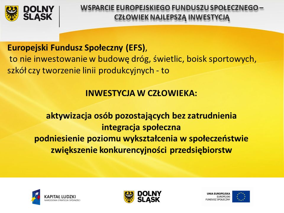 Europejski Fundusz Społeczny (EFS), to nie inwestowanie w budowę dróg, świetlic, boisk sportowych, szkół czy tworzenie linii produkcyjnych - to INWESTYCJA W CZŁOWIEKA: aktywizacja osób pozostających bez zatrudnienia integracja społeczna podniesienie poziomu wykształcenia w społeczeństwie zwiększenie konkurencyjności przedsiębiorstw WSPARCIE EUROPEJSKIEGO FUNDUSZU SPOŁECZNEGO – CZŁOWIEK NAJLEPSZĄ INWESTYCJĄ