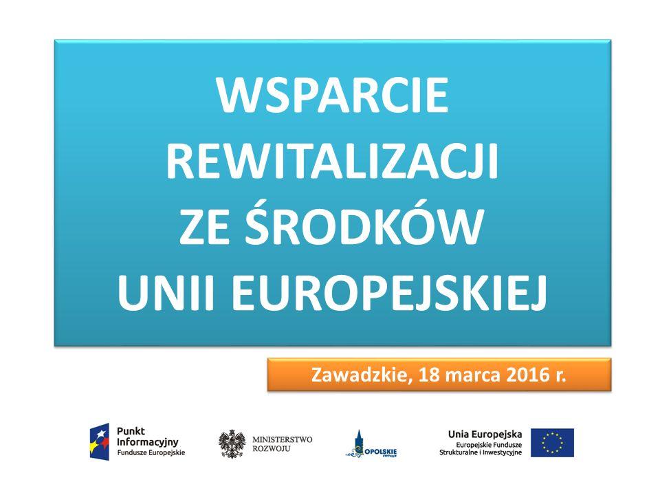 WSPARCIE REWITALIZACJI ZE ŚRODKÓW UNII EUROPEJSKIEJ Zawadzkie, 18 marca 2016 r.