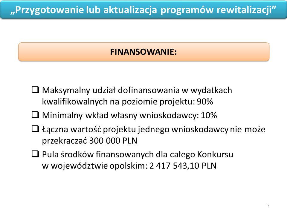 """7 """"Przygotowanie lub aktualizacja programów rewitalizacji  Maksymalny udział dofinansowania w wydatkach kwalifikowalnych na poziomie projektu: 90%  Minimalny wkład własny wnioskodawcy: 10%  Łączna wartość projektu jednego wnioskodawcy nie może przekraczać 300 000 PLN  Pula środków finansowanych dla całego Konkursu w województwie opolskim: 2 417 543,10 PLN FINANSOWANIE:"""