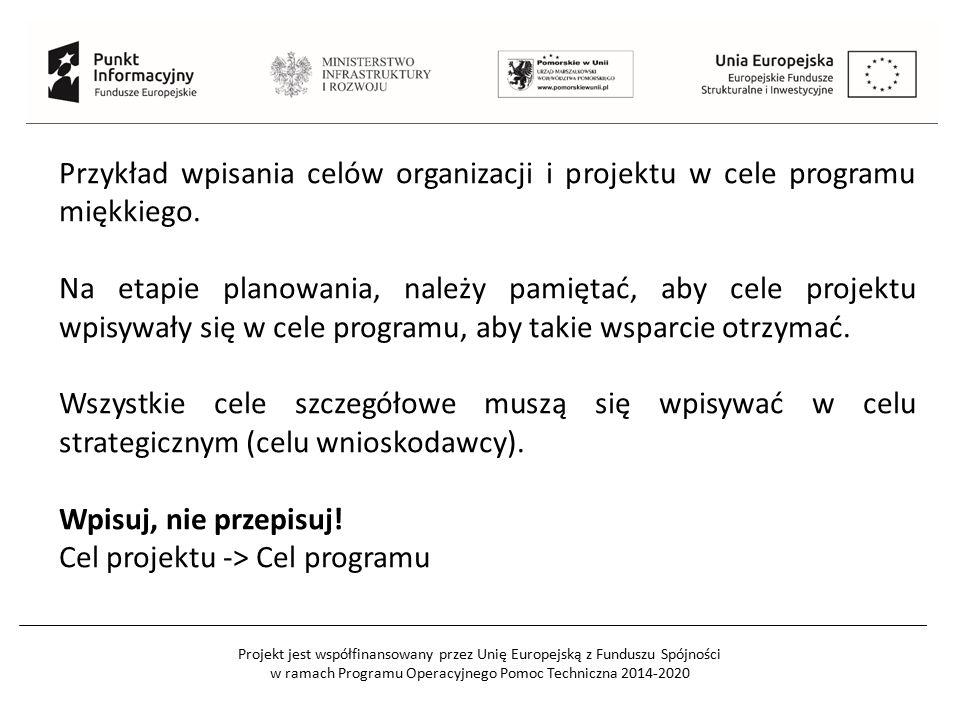 Projekt jest współfinansowany przez Unię Europejską z Funduszu Spójności w ramach Programu Operacyjnego Pomoc Techniczna 2014-2020 Przykład wpisania celów organizacji i projektu w cele programu miękkiego.