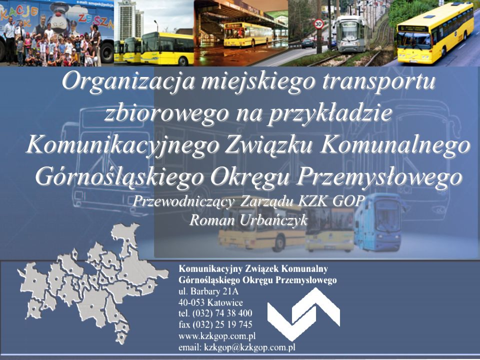 Organizacja miejskiego transportu zbiorowego na przykładzie Komunikacyjnego Związku Komunalnego Górnośląskiego Okręgu Przemysłowego Przewodniczący Zarządu KZK GOP Roman Urbańczyk