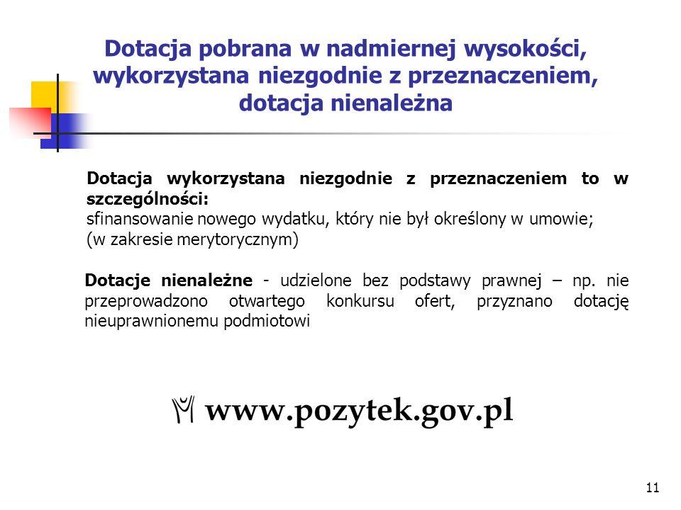11 Dotacja pobrana w nadmiernej wysokości, wykorzystana niezgodnie z przeznaczeniem, dotacja nienależna Dotacja wykorzystana niezgodnie z przeznaczeniem to w szczególności: sfinansowanie nowego wydatku, który nie był określony w umowie; (w zakresie merytorycznym) Dotacje nienależne - udzielone bez podstawy prawnej – np.