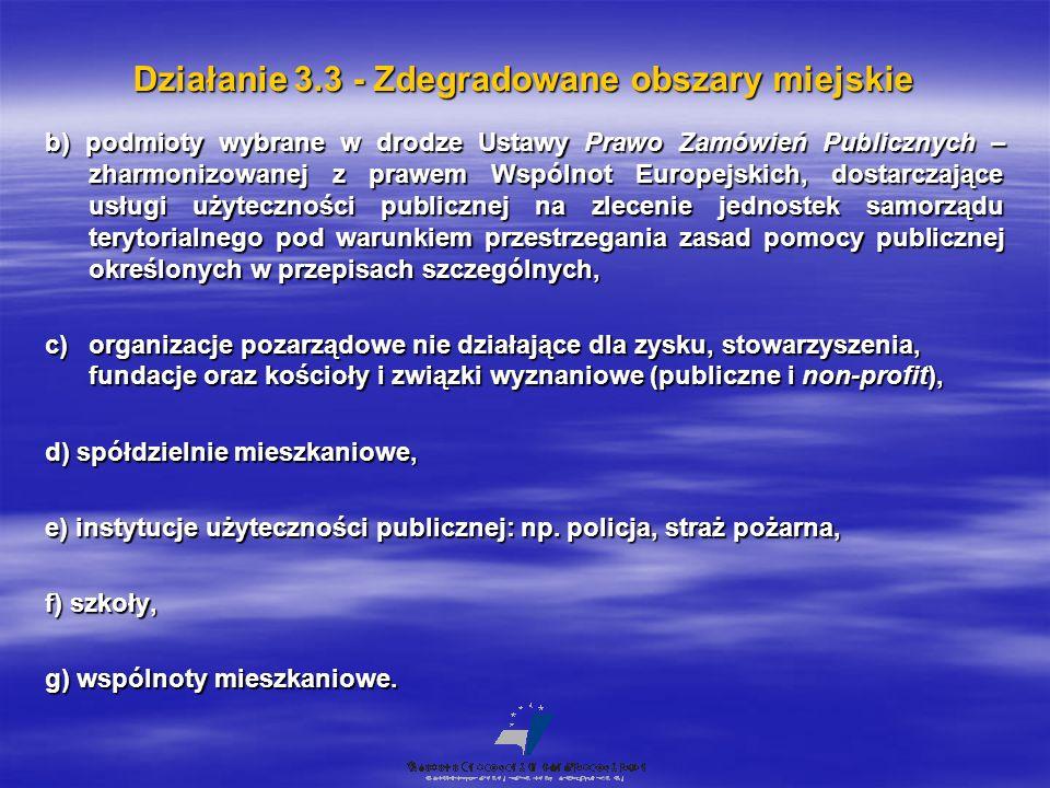 Działanie 3.3 - Zdegradowane obszary miejskie b) podmioty wybrane w drodze Ustawy Prawo Zamówień Publicznych – zharmonizowanej z prawem Wspólnot Europejskich, dostarczające usługi użyteczności publicznej na zlecenie jednostek samorządu terytorialnego pod warunkiem przestrzegania zasad pomocy publicznej określonych w przepisach szczególnych, c)organizacje pozarządowe nie działające dla zysku, stowarzyszenia, fundacje oraz kościoły i związki wyznaniowe (publiczne i non-profit), d) spółdzielnie mieszkaniowe, e) instytucje użyteczności publicznej: np.