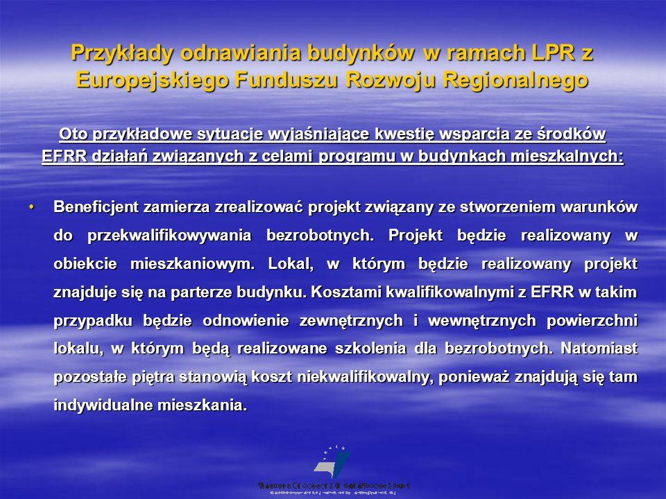 Przykłady odnawiania budynków w ramach LPR z Europejskiego Funduszu Rozwoju Regionalnego Oto przykładowe sytuacje wyjaśniające kwestię wsparcia ze środków EFRR działań związanych z celami programu w budynkach mieszkalnych: Beneficjent zamierza zrealizować projekt związany ze stworzeniem warunków do przekwalifikowywania bezrobotnych.
