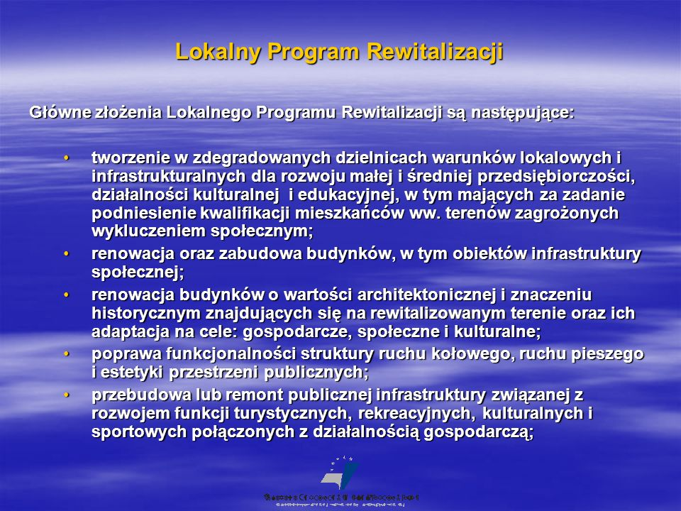 Lokalny Program Rewitalizacji Główne złożenia Lokalnego Programu Rewitalizacji są następujące: tworzenie w zdegradowanych dzielnicach warunków lokalowych i infrastrukturalnych dla rozwoju małej i średniej przedsiębiorczości, działalności kulturalnej i edukacyjnej, w tym mających za zadanie podniesienie kwalifikacji mieszkańców ww.