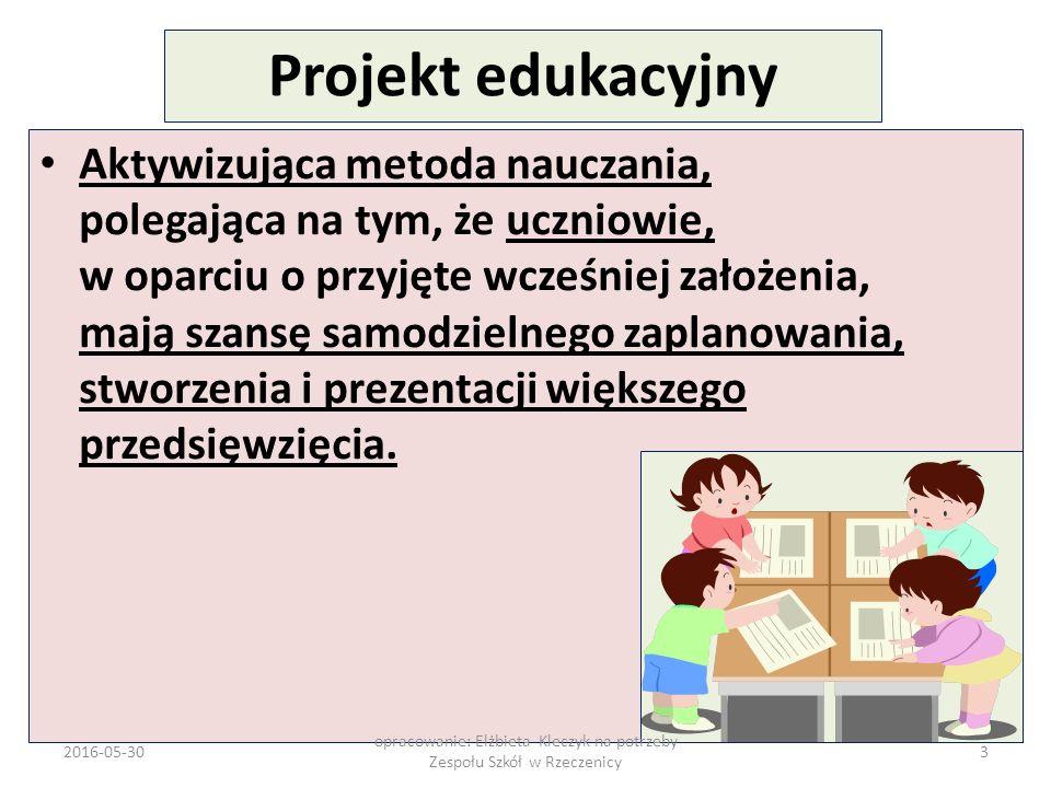 2016-05-30 opracowanie: Elżbieta Kleczyk na potrzeby Zespołu Szkół w Rzeczenicy 14 PROJEKT EDUKACYJNY NAUCZYCIELE Tworzą wykaz proponowanych tematów Organizują zespoły projektowe Zapoznają uczniów z metodą projektów Przygotowują, wspólnie z zespołem projektowym: - plan projektu - podział zadań - harmonogram prac nad projektem - kontrakt z zespołem projektowym - kryteria oceny: poszczególnych uczniów / zespołu - publiczną prezentację Przeprowadzają ewaluację prac nad projektem Składają sprawozdanie – rada pedagogiczna