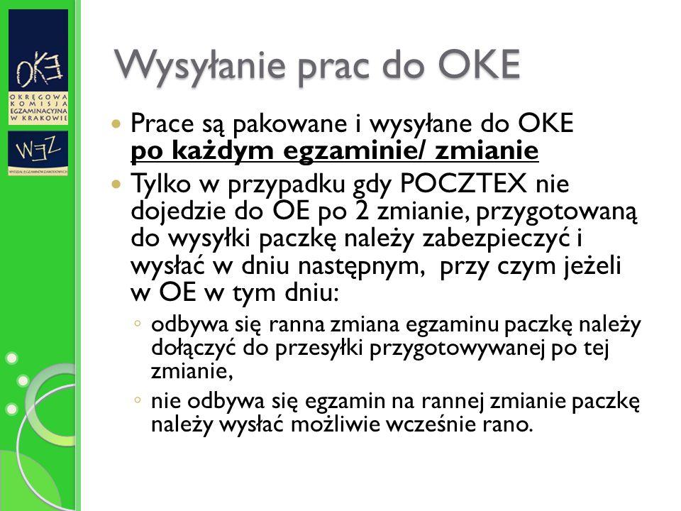 Wysyłanie prac do OKE Prace są pakowane i wysyłane do OKE po każdym egzaminie/ zmianie Tylko w przypadku gdy POCZTEX nie dojedzie do OE po 2 zmianie, przygotowaną do wysyłki paczkę należy zabezpieczyć i wysłać w dniu następnym, przy czym jeżeli w OE w tym dniu: ◦ odbywa się ranna zmiana egzaminu paczkę należy dołączyć do przesyłki przygotowywanej po tej zmianie, ◦ nie odbywa się egzamin na rannej zmianie paczkę należy wysłać możliwie wcześnie rano.